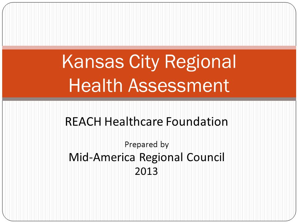 REACH Healthcare Foundation Prepared by Mid-America Regional Council 2013 Kansas City Regional Health Assessment