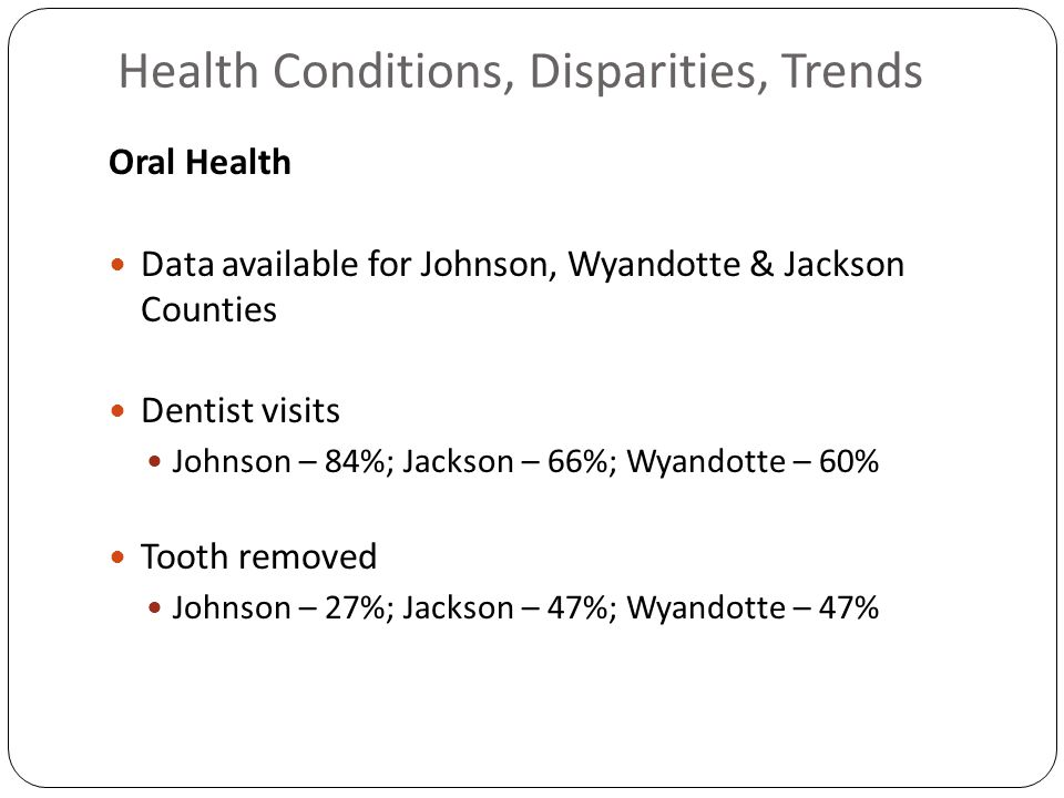 Health Conditions, Disparities, Trends Oral Health Data available for Johnson, Wyandotte & Jackson Counties Dentist visits Johnson – 84%; Jackson – 66%; Wyandotte – 60% Tooth removed Johnson – 27%; Jackson – 47%; Wyandotte – 47%