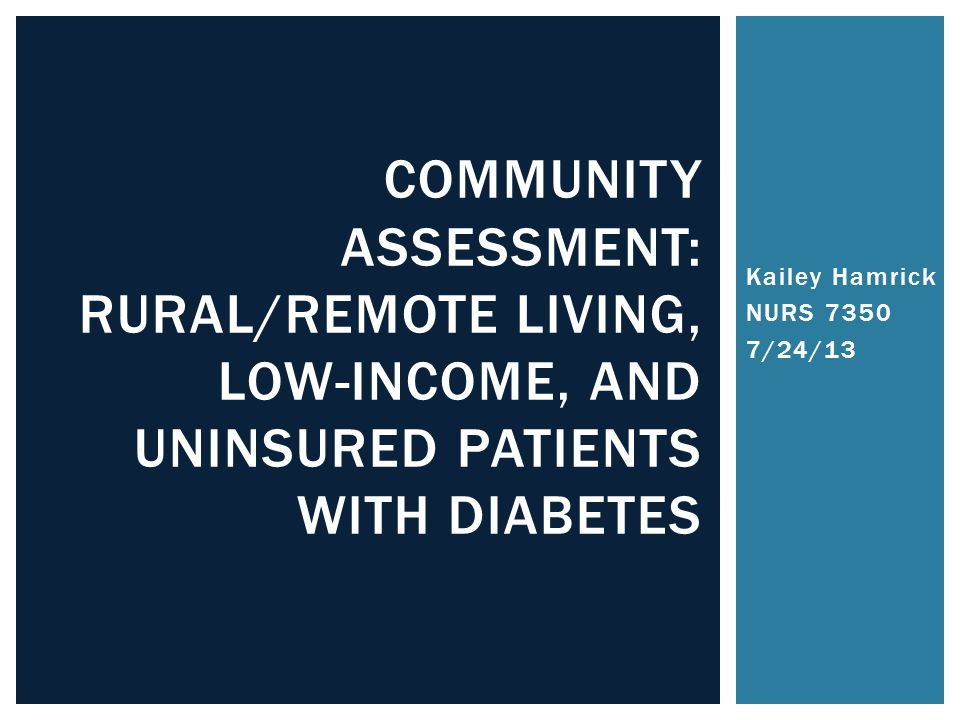 Kailey Hamrick NURS /24/13 COMMUNITY ASSESSMENT: RURAL/REMOTE LIVING, LOW-INCOME, AND UNINSURED PATIENTS WITH DIABETES