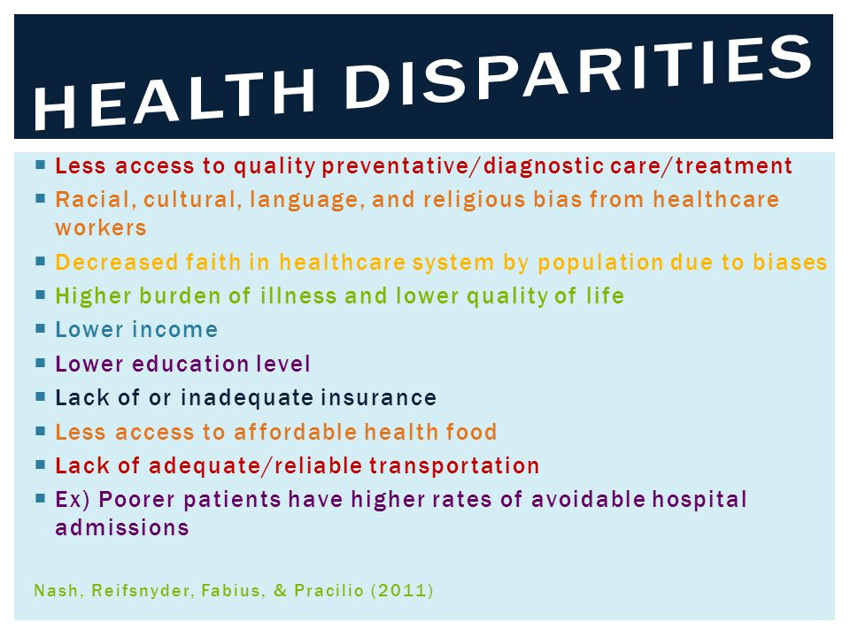  Less access to quality preventative/diagnostic care/treatment  Racial, cultural, language, and religious bias from healthcare workers  Decreased faith in healthcare system by population due to biases  Higher burden of illness and lower quality of life  Lower income  Lower education level  Lack of or inadequate insurance  Less access to affordable health food  Lack of adequate/reliable transportation  Ex) Poorer patients have higher rates of avoidable hospital admissions Nash, Reifsnyder, Fabius, & Pracilio (2011)