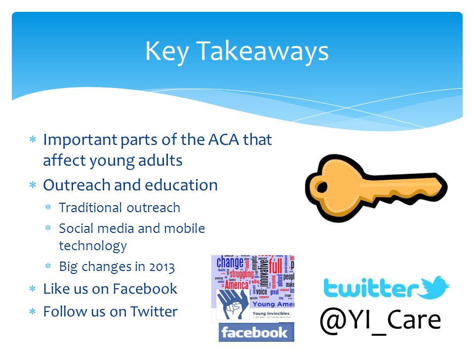  Important parts of the ACA that affect young adults  Outreach and education  Traditional outreach  Social media and mobile technology  Big changes in 2013  Like us on Facebook  Follow us on Twitter Key