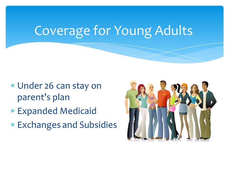  Under 26 can stay on parent's plan  Expanded Medicaid  Exchanges and Subsidies Coverage for Young Adults