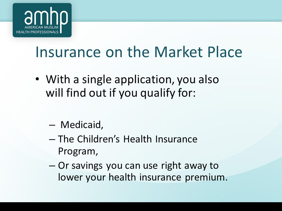 Insurance on the Market Place With a single application, you also will find out if you qualify for: – Medicaid, – The Children's Health Insurance Program, – Or savings you can use right away to lower your health insurance premium.
