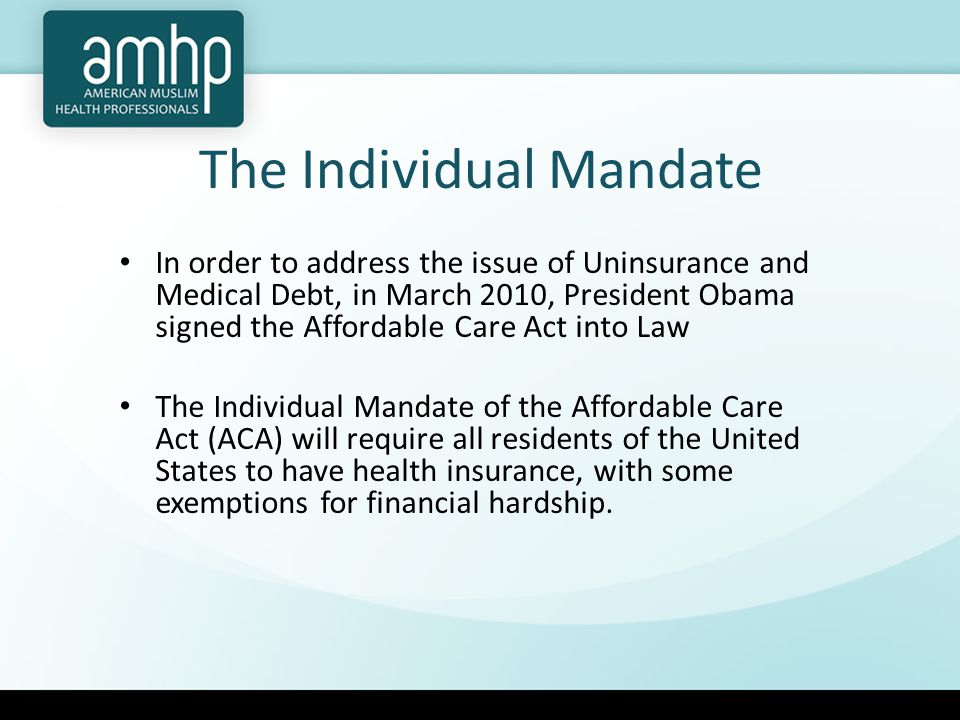 The Individual Mandate In order to address the issue of Uninsurance and Medical Debt, in March 2010, President Obama signed the Affordable Care Act into Law The Individual Mandate of the Affordable Care Act (ACA) will require all residents of the United States to have health insurance, with some exemptions for financial hardship.