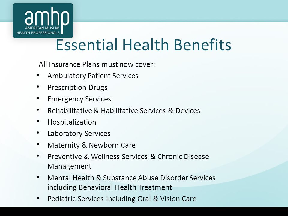 Essential Health Benefits All Insurance Plans must now cover: Ambulatory Patient Services Prescription Drugs Emergency Services Rehabilitative & Habilitative Services & Devices Hospitalization Laboratory Services Maternity & Newborn Care Preventive & Wellness Services & Chronic Disease Management Mental Health & Substance Abuse Disorder Services including Behavioral Health Treatment Pediatric Services including Oral & Vision Care