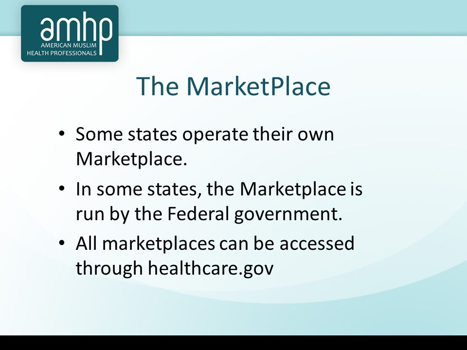 The MarketPlace Some states operate their own Marketplace.