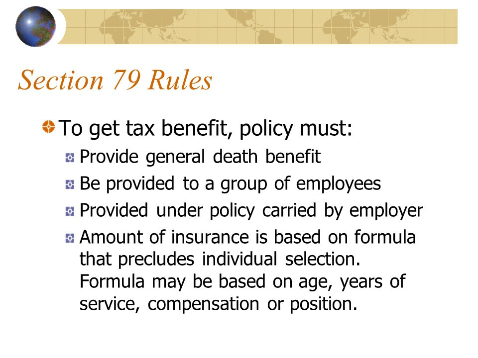 Section 79 Rules To get tax benefit, policy must: Provide general death benefit Be provided to a group of employees Provided under policy carried by employer Amount of insurance is based on formula that precludes individual selection.