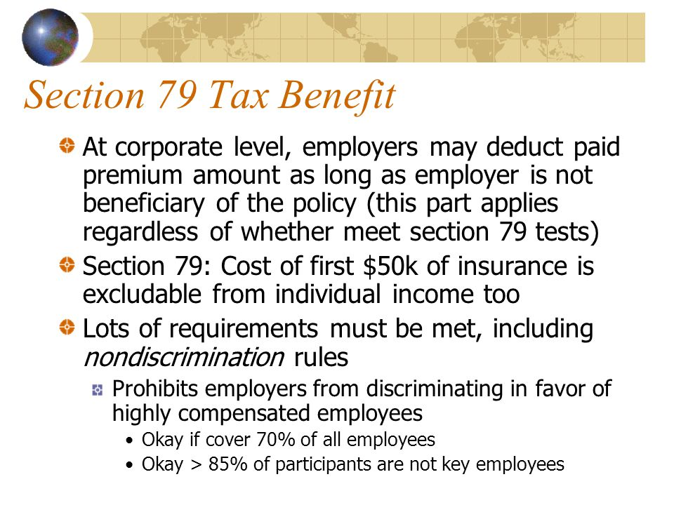 Section 79 Tax Benefit At corporate level, employers may deduct paid premium amount as long as employer is not beneficiary of the policy (this part applies regardless of whether meet section 79 tests) Section 79: Cost of first $50k of insurance is excludable from individual income too Lots of requirements must be met, including nondiscrimination rules Prohibits employers from discriminating in favor of highly compensated employees Okay if cover 70% of all employees Okay > 85% of participants are not key employees