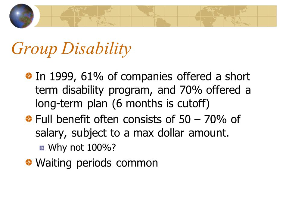 Group Disability In 1999, 61% of companies offered a short term disability program, and 70% offered a long-term plan (6 months is cutoff) Full benefit often consists of 50 – 70% of salary, subject to a max dollar amount.