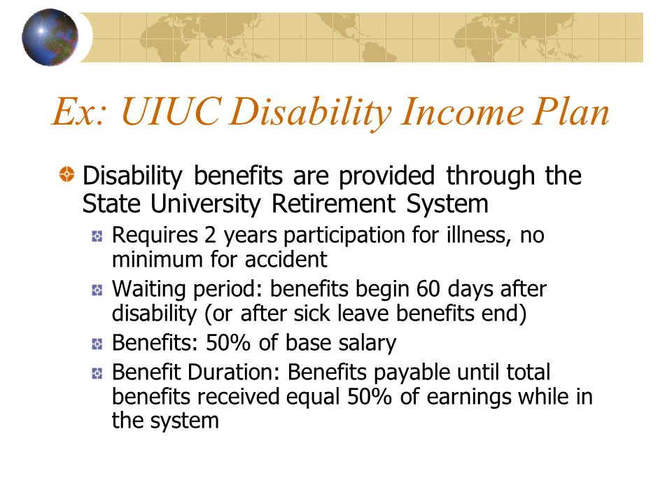 Ex: UIUC Disability Income Plan Disability benefits are provided through the State University Retirement System Requires 2 years participation for illness, no minimum for accident Waiting period: benefits begin 60 days after disability (or after sick leave benefits end) Benefits: 50% of base salary Benefit Duration: Benefits payable until total benefits received equal 50% of earnings while in the system