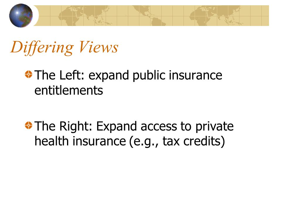 Differing Views The Left: expand public insurance entitlements The Right: Expand access to private health insurance (e.g., tax credits)