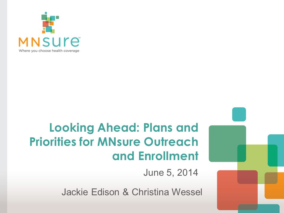 Looking Ahead: Plans and Priorities for MNsure Outreach and Enrollment June 5, 2014 Jackie Edison & Christina Wessel