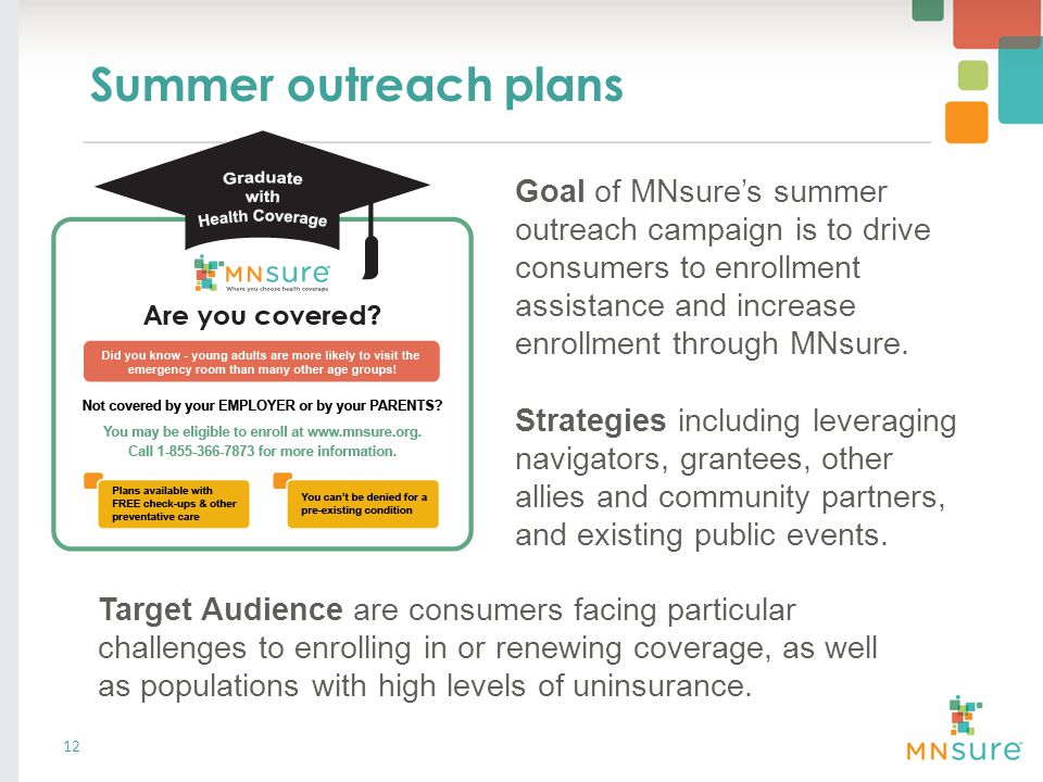 Summer outreach plans 12 Goal of MNsure's summer outreach campaign is to drive consumers to enrollment assistance and increase enrollment through MNsure.