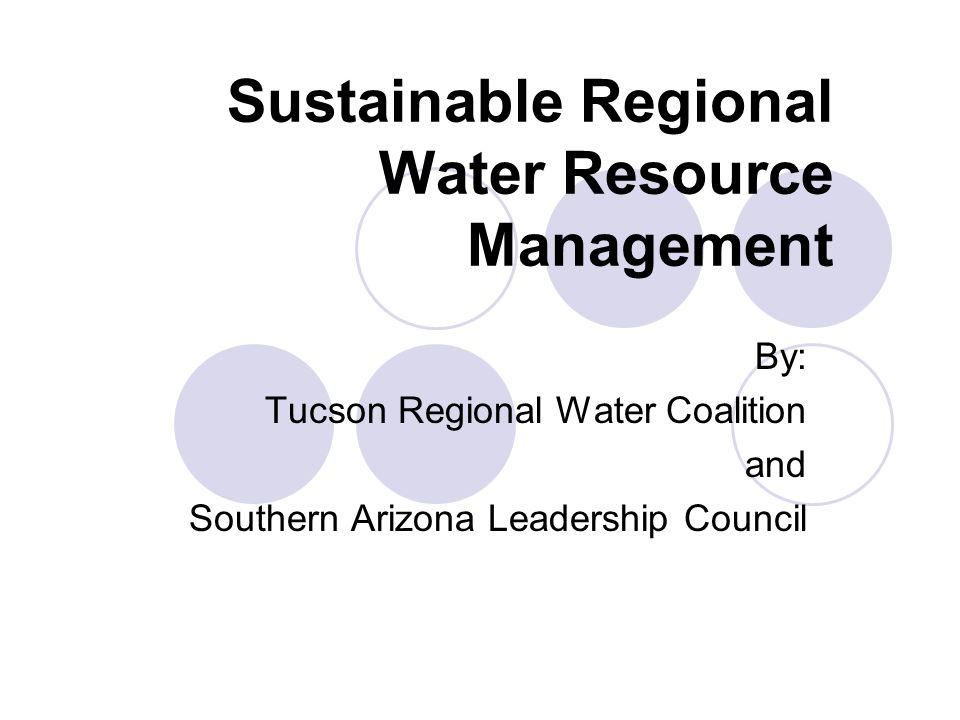Sustainable Regional Water Resource Management By: Tucson Regional Water Coalition and Southern Arizona Leadership Council