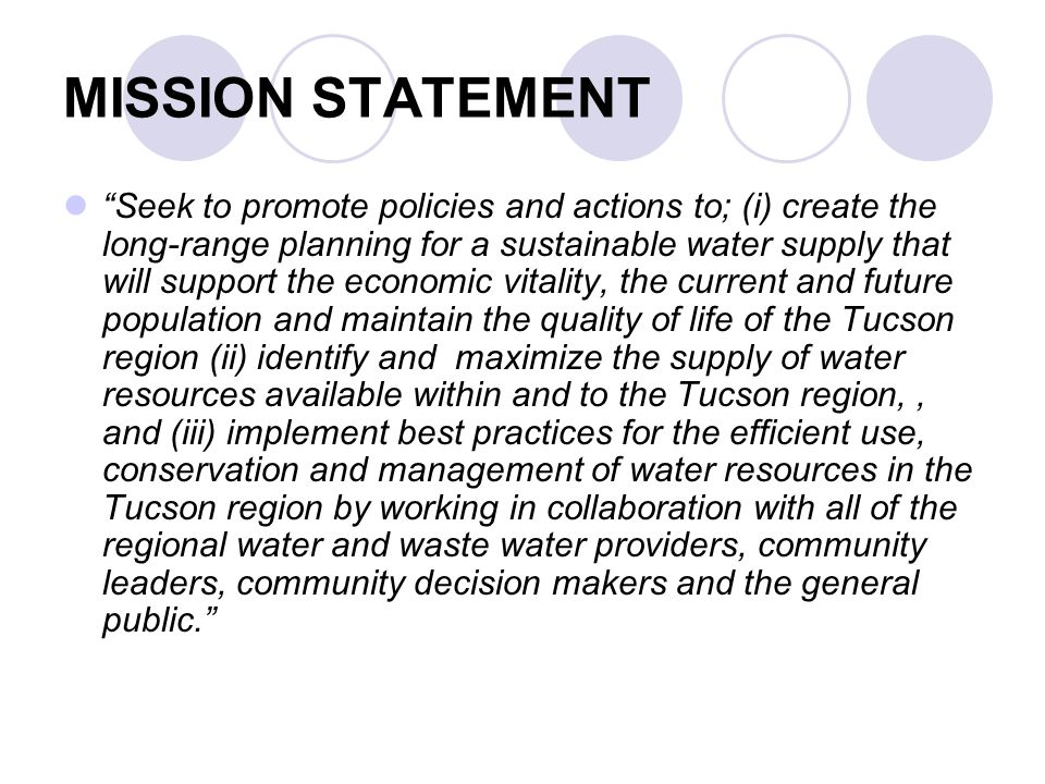 MISSION STATEMENT Seek to promote policies and actions to; (i) create the long-range planning for a sustainable water supply that will support the economic vitality, the current and future population and maintain the quality of life of the Tucson region (ii) identify and maximize the supply of water resources available within and to the Tucson region,, and (iii) implement best practices for the efficient use, conservation and management of water resources in the Tucson region by working in collaboration with all of the regional water and waste water providers, community leaders, community decision makers and the general public.