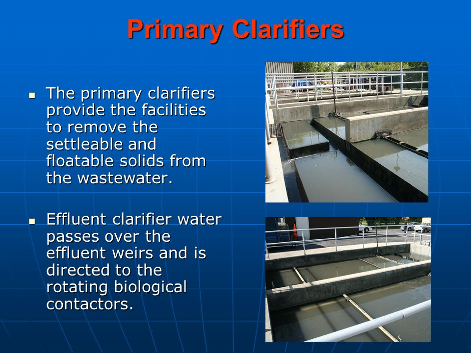 Primary Clarifiers The primary clarifiers provide the facilities to remove the settleable and floatable solids from the wastewater.