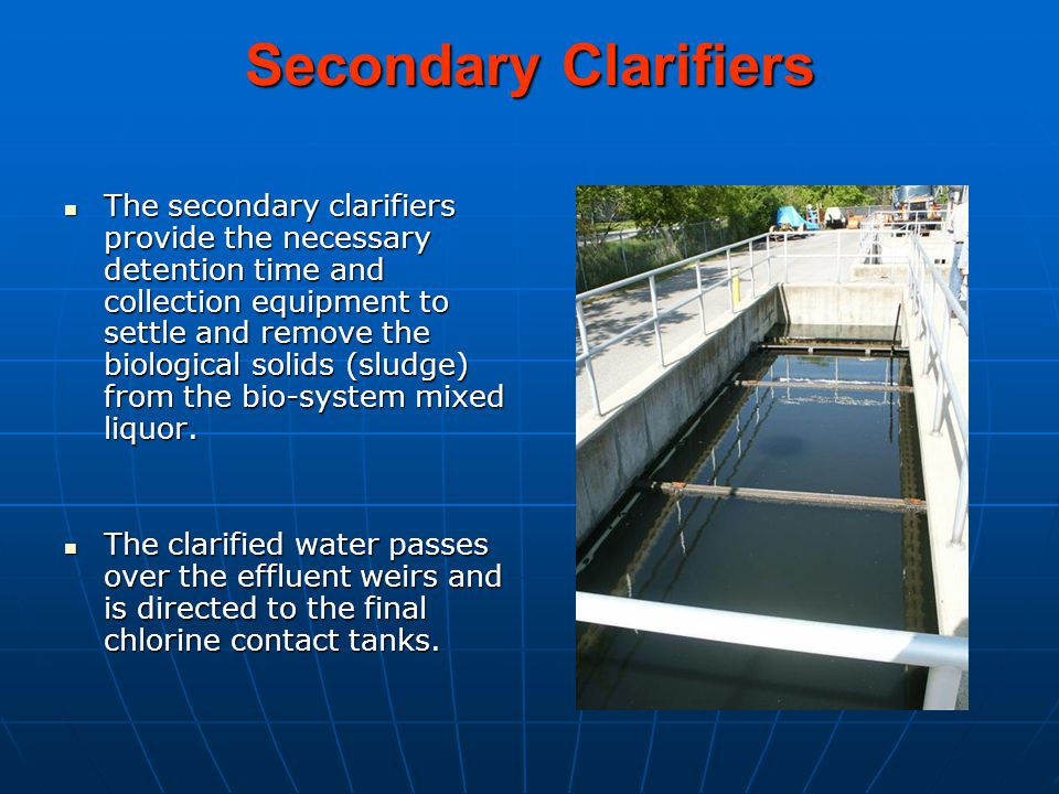 Secondary Clarifiers The secondary clarifiers provide the necessary detention time and collection equipment to settle and remove the biological solids (sludge) from the bio-system mixed liquor.