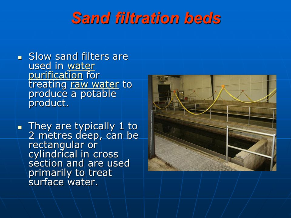 Sand filtration beds Slow sand filters are used in water purification for treating raw water to produce a potable product.