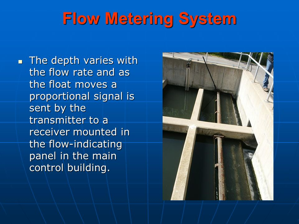 Flow Metering System The depth varies with the flow rate and as the float moves a proportional signal is sent by the transmitter to a receiver mounted in the flow-indicating panel in the main control building.