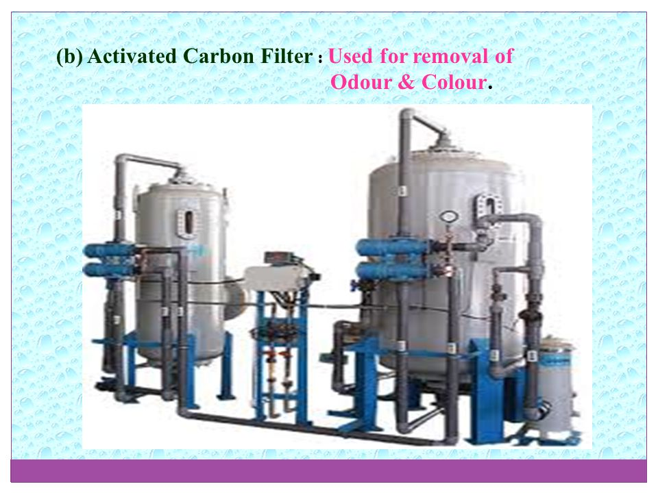 (b) Activated Carbon Filter : Used for removal of Odour & Colour.