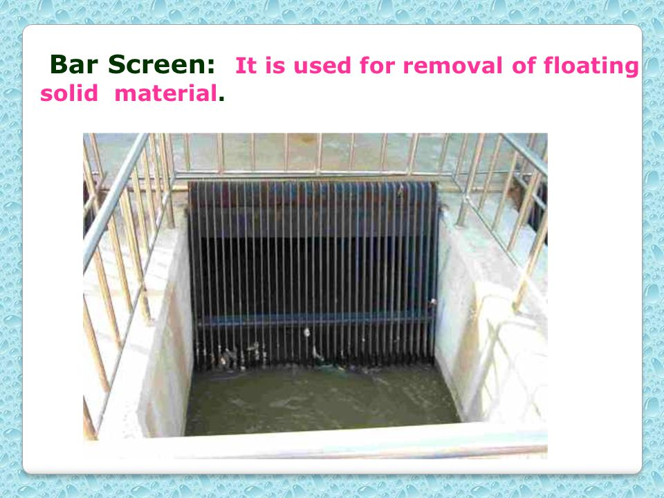 Bar Screen: It is used for removal of floating solid material.