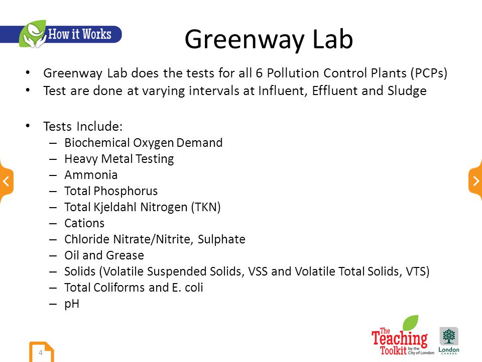 Greenway Lab Greenway Lab does the tests for all 6 Pollution Control Plants (PCPs) Test are done at varying intervals at Influent, Effluent and Sludge Tests Include: – Biochemical Oxygen Demand – Heavy Metal Testing – Ammonia – Total Phosphorus – Total Kjeldahl Nitrogen (TKN) – Cations – Chloride Nitrate/Nitrite, Sulphate – Oil and Grease – Solids (Volatile Suspended Solids, VSS and Volatile Total Solids, VTS) – Total Coliforms and E.
