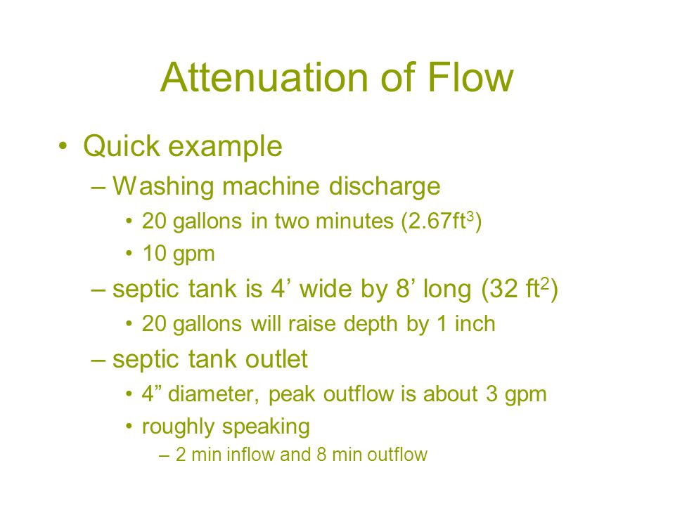 Attenuation of Flow Quick example –Washing machine discharge 20 gallons in two minutes (2.67ft 3 ) 10 gpm –septic tank is 4' wide by 8' long (32 ft 2 ) 20 gallons will raise depth by 1 inch –septic tank outlet 4 diameter, peak outflow is about 3 gpm roughly speaking –2 min inflow and 8 min outflow