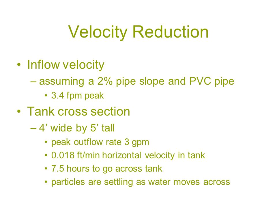 Velocity Reduction Inflow velocity –assuming a 2% pipe slope and PVC pipe 3.4 fpm peak Tank cross section –4' wide by 5' tall peak outflow rate 3 gpm ft/min horizontal velocity in tank 7.5 hours to go across tank particles are settling as water moves across