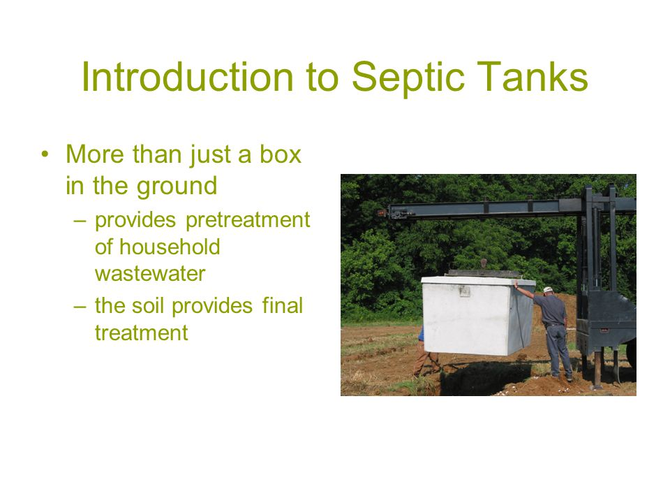 Introduction to Septic Tanks More than just a box in the ground –provides pretreatment of household wastewater –the soil provides final treatment