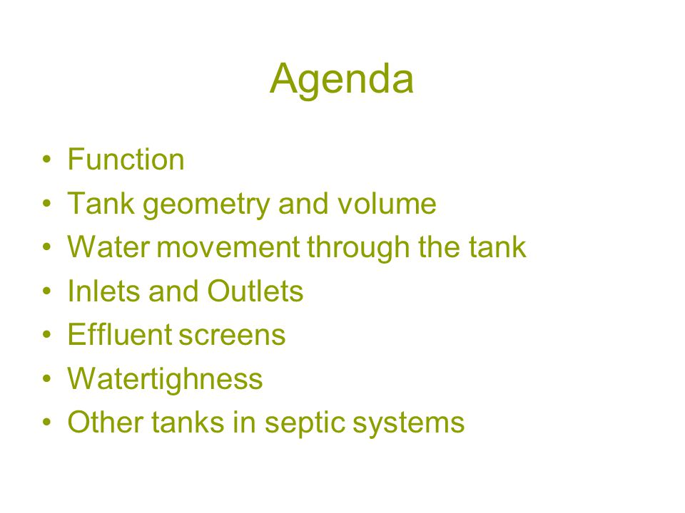 Agenda Function Tank geometry and volume Water movement through the tank Inlets and Outlets Effluent screens Watertighness Other tanks in septic systems
