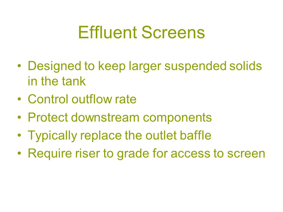 Effluent Screens Designed to keep larger suspended solids in the tank Control outflow rate Protect downstream components Typically replace the outlet baffle Require riser to grade for access to screen