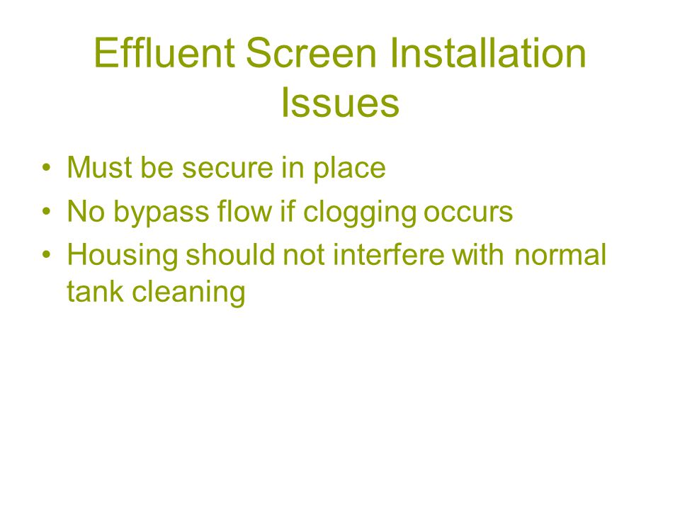 Effluent Screen Installation Issues Must be secure in place No bypass flow if clogging occurs Housing should not interfere with normal tank cleaning