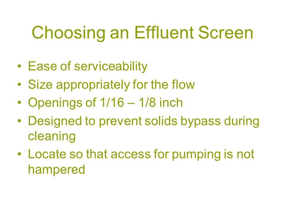 Choosing an Effluent Screen Ease of serviceability Size appropriately for the flow Openings of 1/16 – 1/8 inch Designed to prevent solids bypass during cleaning Locate so that access for pumping is not hampered