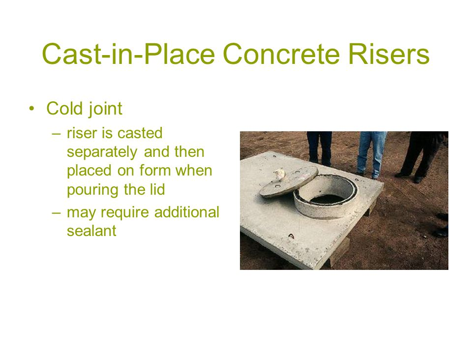 Cast-in-Place Concrete Risers Cold joint –riser is casted separately and then placed on form when pouring the lid –may require additional sealant