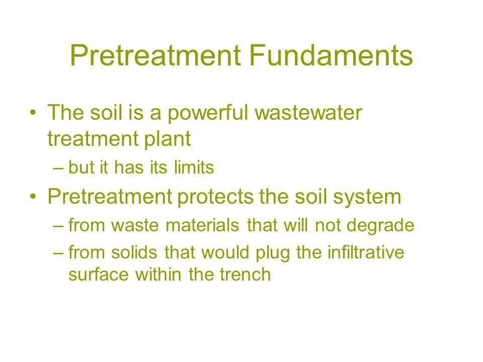 Pretreatment Fundaments The soil is a powerful wastewater treatment plant –but it has its limits Pretreatment protects the soil system –from waste materials that will not degrade –from solids that would plug the infiltrative surface within the trench