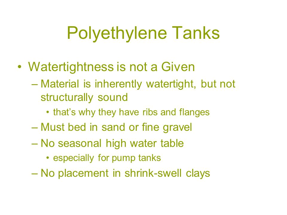 Polyethylene Tanks Watertightness is not a Given –Material is inherently watertight, but not structurally sound that's why they have ribs and flanges –Must bed in sand or fine gravel –No seasonal high water table especially for pump tanks –No placement in shrink-swell clays