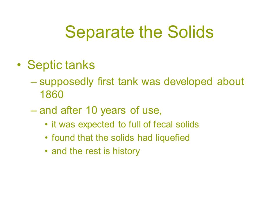 Separate the Solids Septic tanks –supposedly first tank was developed about 1860 –and after 10 years of use, it was expected to full of fecal solids found that the solids had liquefied and the rest is history