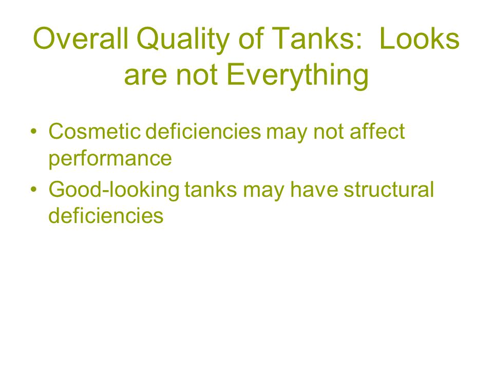 Overall Quality of Tanks: Looks are not Everything Cosmetic deficiencies may not affect performance Good-looking tanks may have structural deficiencies