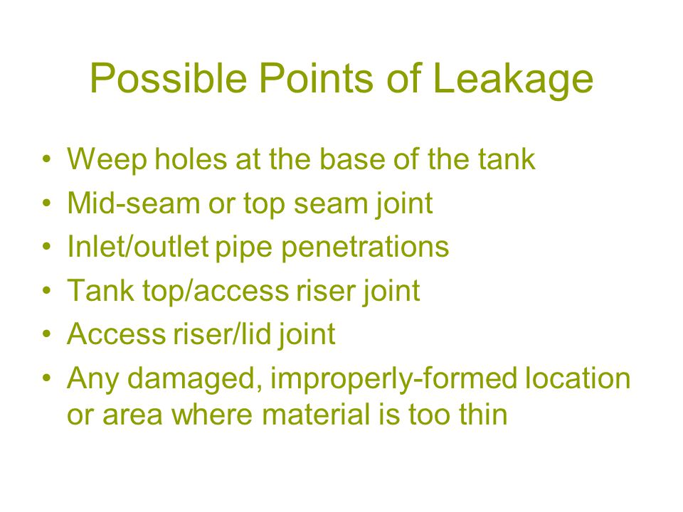 Possible Points of Leakage Weep holes at the base of the tank Mid-seam or top seam joint Inlet/outlet pipe penetrations Tank top/access riser joint Access riser/lid joint Any damaged, improperly-formed location or area where material is too thin