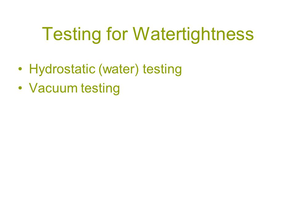 Testing for Watertightness Hydrostatic (water) testing Vacuum testing