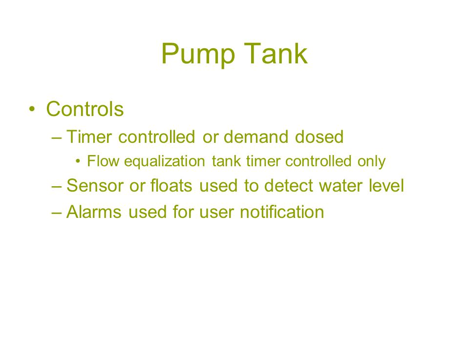 Pump Tank Controls –Timer controlled or demand dosed Flow equalization tank timer controlled only –Sensor or floats used to detect water level –Alarms used for user notification