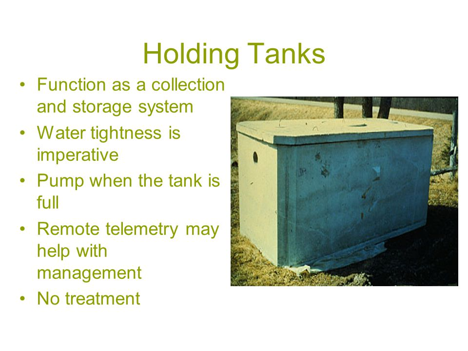 Holding Tanks Function as a collection and storage system Water tightness is imperative Pump when the tank is full Remote telemetry may help with management No treatment