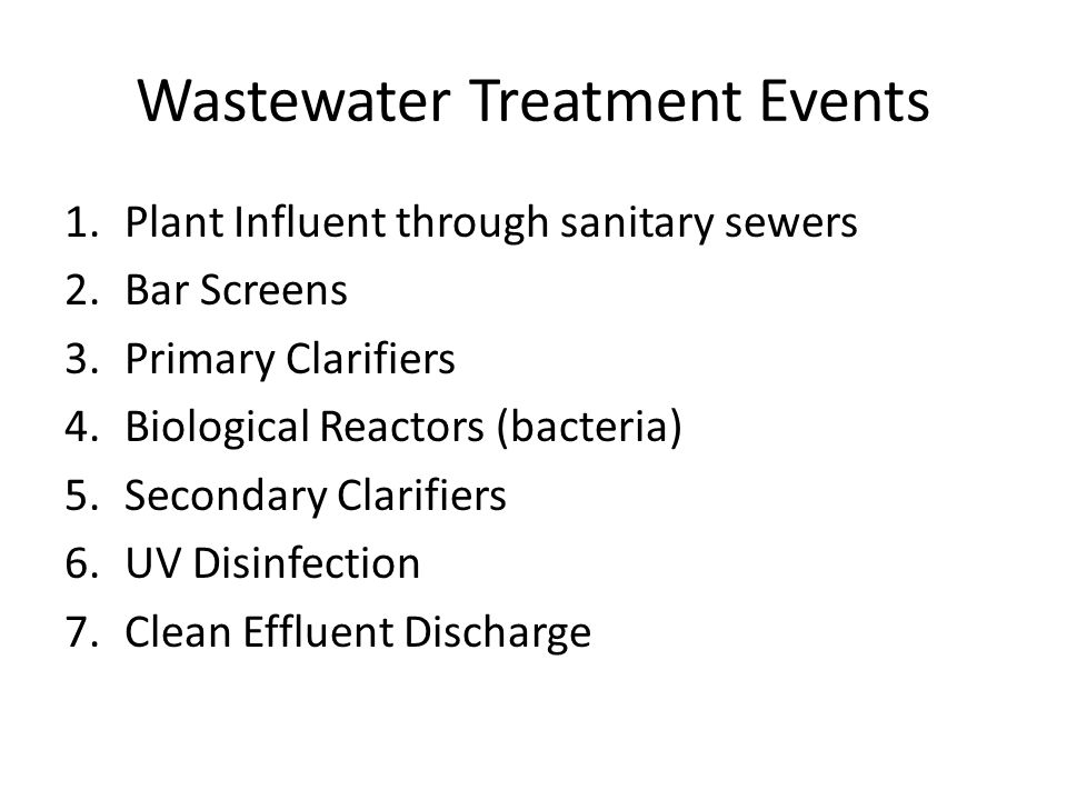 Wastewater Treatment Events 1.Plant Influent through sanitary sewers 2.Bar Screens 3.Primary Clarifiers 4.Biological Reactors (bacteria) 5.Secondary Clarifiers 6.UV Disinfection 7.Clean Effluent Discharge