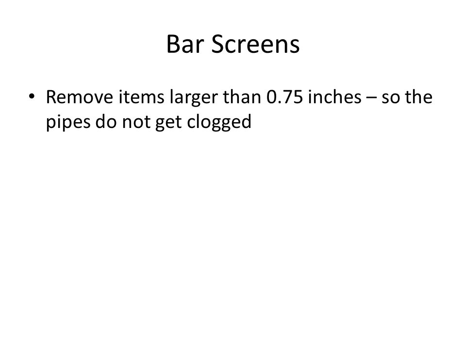 Bar Screens Remove items larger than 0.75 inches – so the pipes do not get clogged