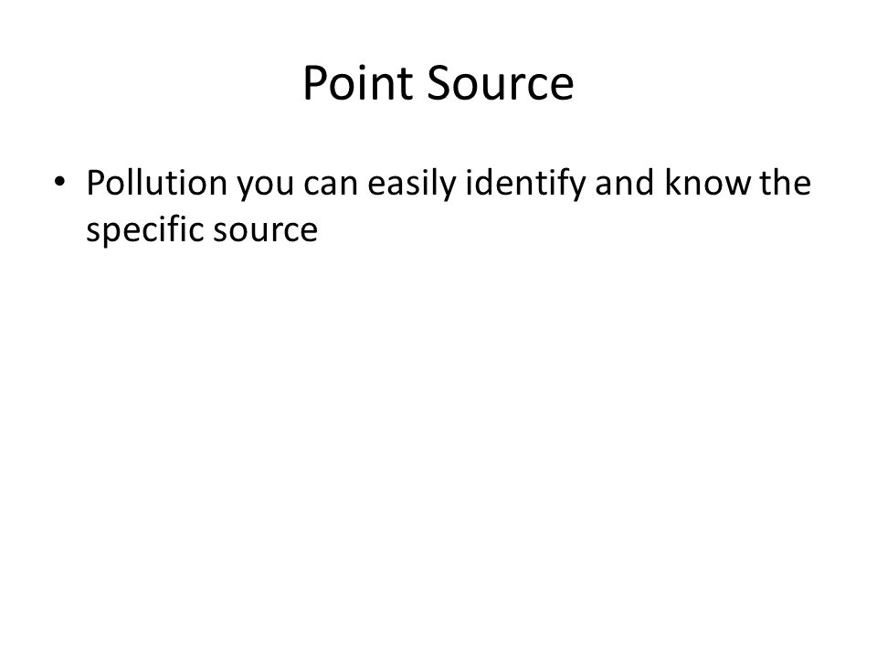 Point Source Pollution you can easily identify and know the specific source