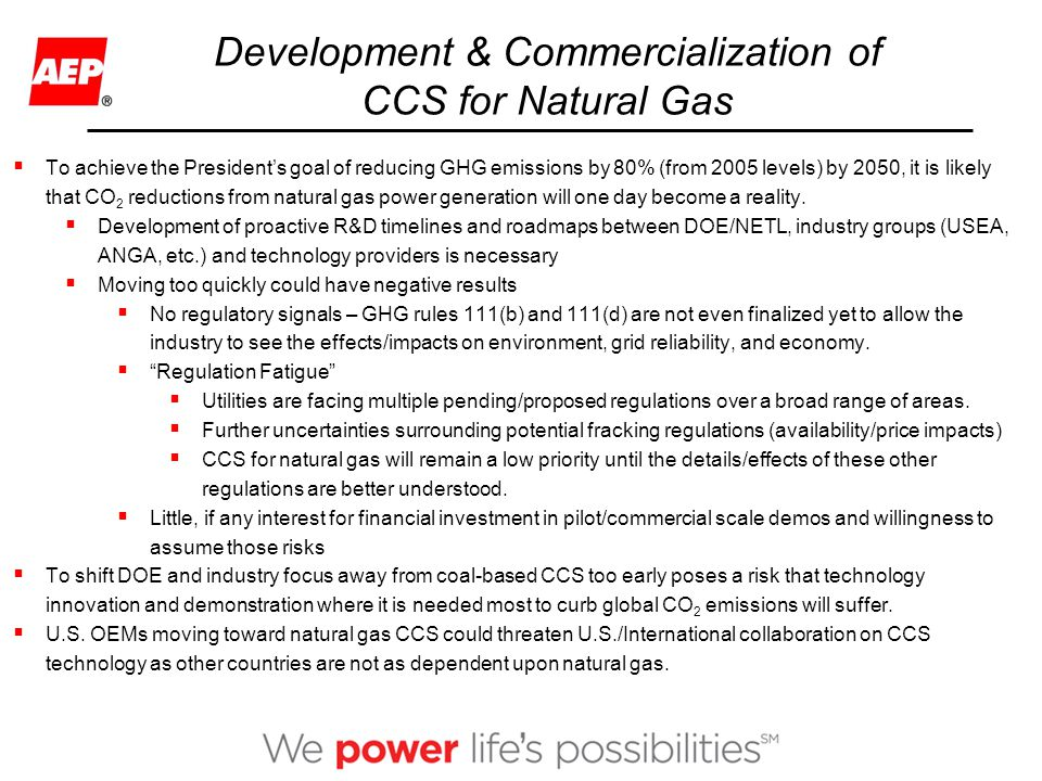 Development & Commercialization of CCS for Natural Gas  To achieve the President's goal of reducing GHG emissions by 80% (from 2005 levels) by 2050, it is likely that CO 2 reductions from natural gas power generation will one day become a reality.