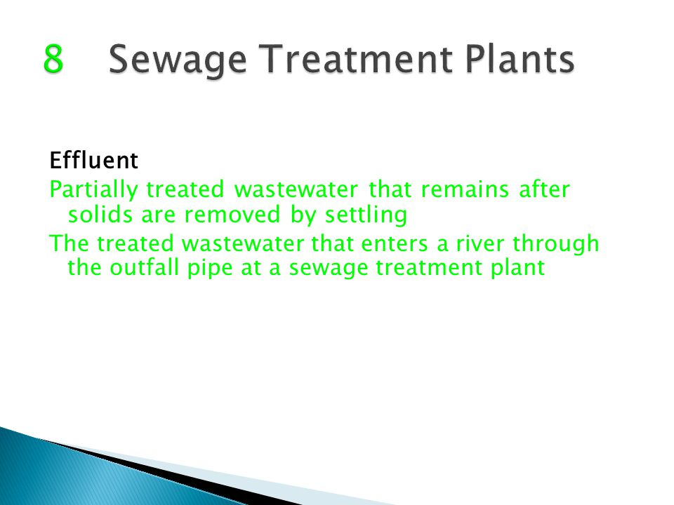 Effluent Partially treated wastewater that remains after solids are removed by settling The treated wastewater that enters a river through the outfall pipe at a sewage treatment plant
