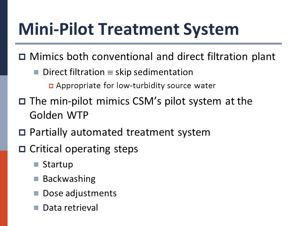 Mini-Pilot Treatment System  Mimics both conventional and direct filtration plant Direct filtration  skip sedimentation  Appropriate for low-turbidity source water  The min-pilot mimics CSM's pilot system at the Golden WTP  Partially automated treatment system  Critical operating steps Startup Backwashing Dose adjustments Data retrieval