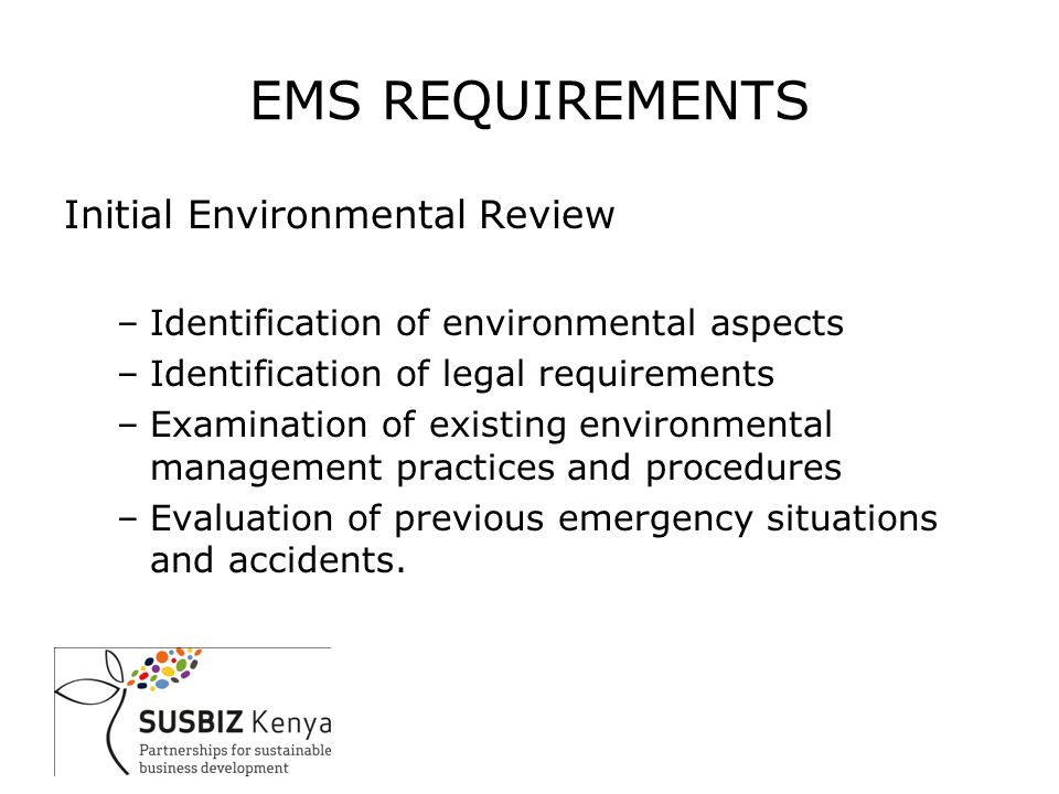 EMS REQUIREMENTS Initial Environmental Review –Identification of environmental aspects –Identification of legal requirements –Examination of existing environmental management practices and procedures –Evaluation of previous emergency situations and accidents.