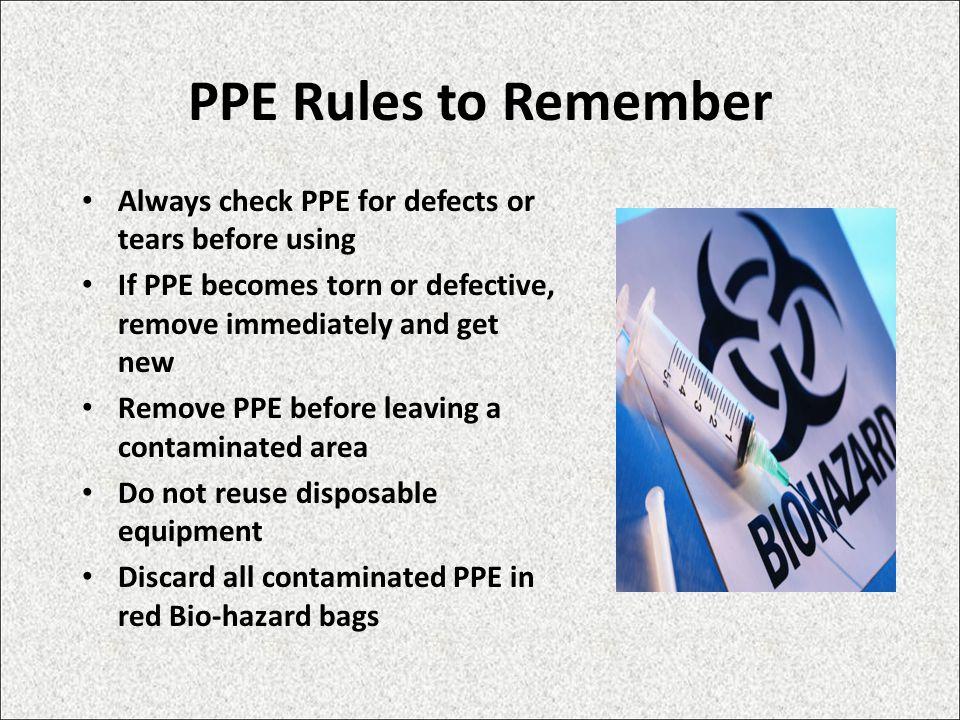 PPE Rules to Remember Always check PPE for defects or tears before using If PPE becomes torn or defective, remove immediately and get new Remove PPE before leaving a contaminated area Do not reuse disposable equipment Discard all contaminated PPE in red Bio-hazard bags